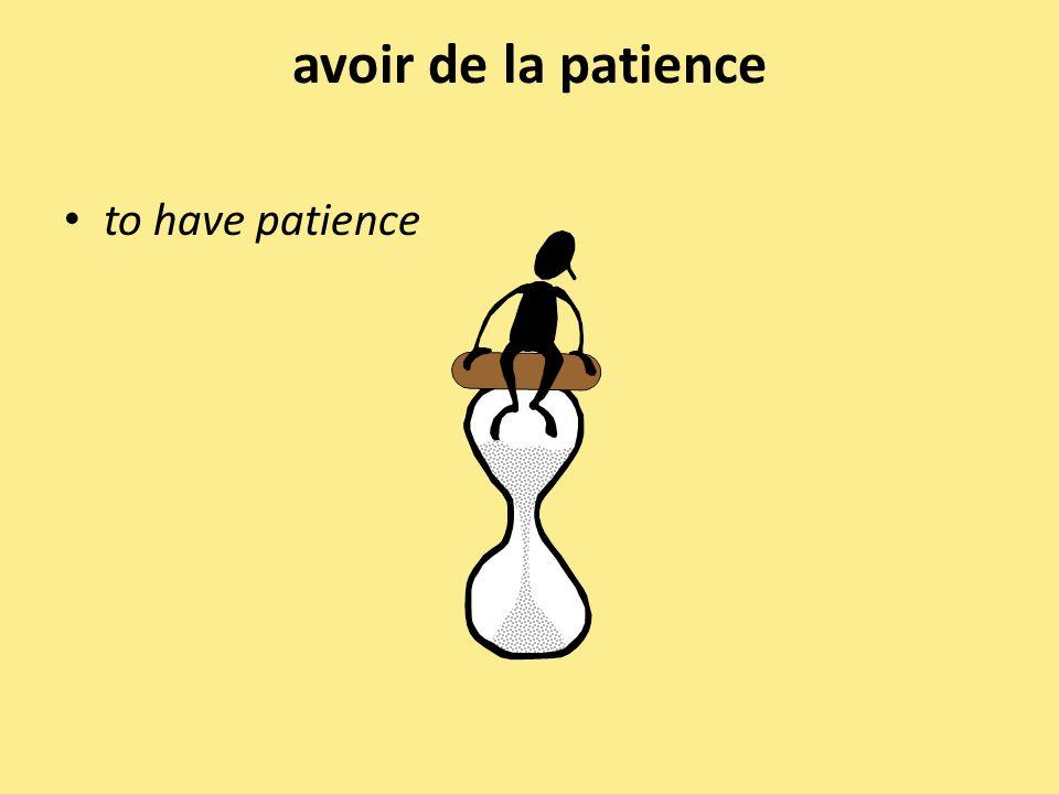 avoir de la patience to have patience