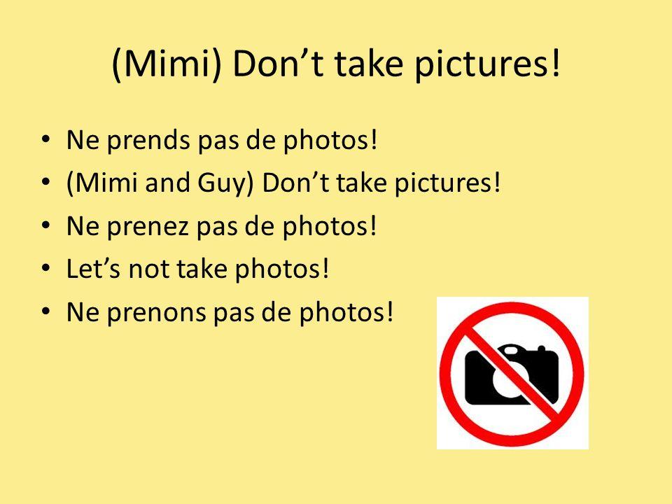 (Mimi) Dont take pictures. Ne prends pas de photos.
