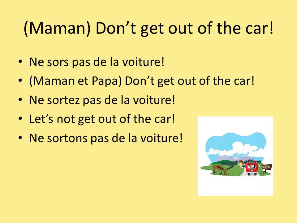 (Maman) Dont get out of the car. Ne sors pas de la voiture.