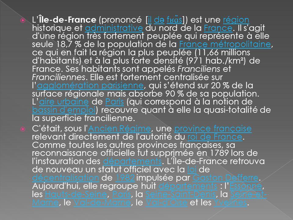 L Île-de-France (prononcé [il d ə f ʁɑ ̃ s]) est une région historique et administrative du nord de la France. Il s'agit d'une région très fortement p