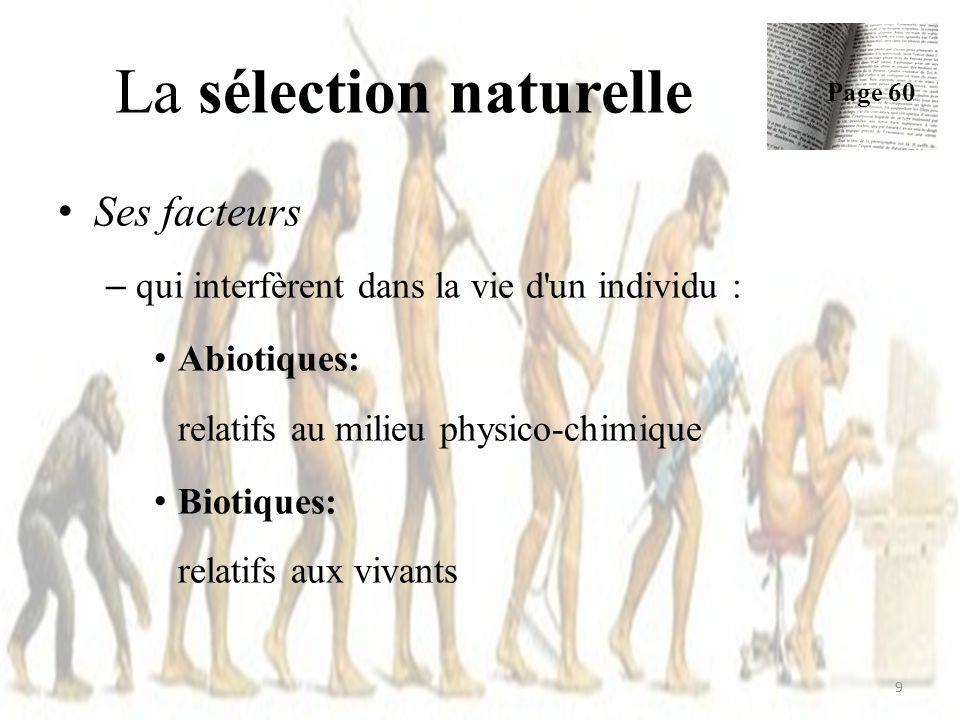 Ses facteurs – qui interfèrent dans la vie d un individu : Abiotiques: relatifs au milieu physico-chimique Biotiques: relatifs aux vivants La sélection naturelle Page 60 9