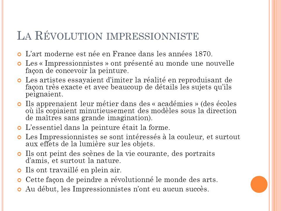 L A R ÉVOLUTION IMPRESSIONNISTE Lart moderne est née en France dans les années 1870. Les « Impressionnistes » ont présenté au monde une nouvelle façon