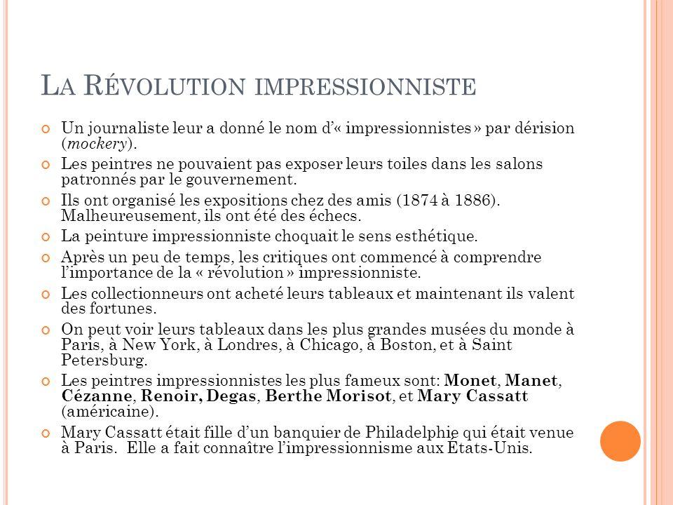 L A R ÉVOLUTION IMPRESSIONNISTE Un journaliste leur a donné le nom d« impressionnistes » par dérision ( mockery ). Les peintres ne pouvaient pas expos