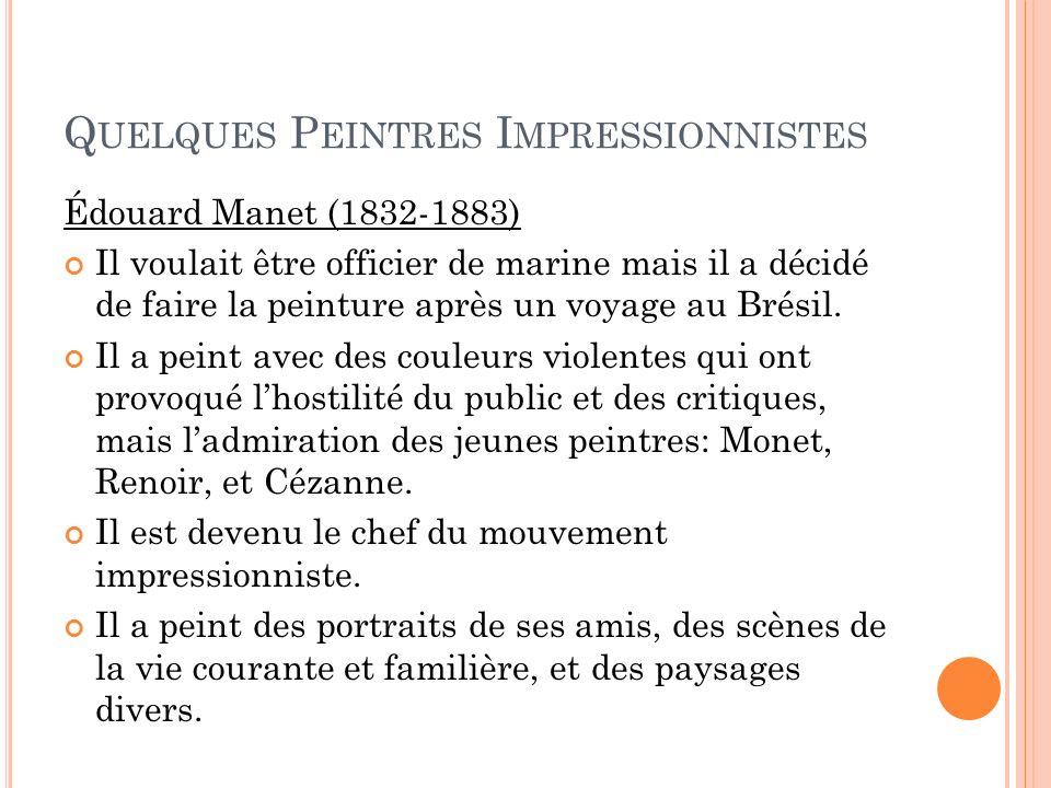 Q UELQUES P EINTRES I MPRESSIONNISTES Édouard Manet (1832-1883) Il voulait être officier de marine mais il a décidé de faire la peinture après un voya