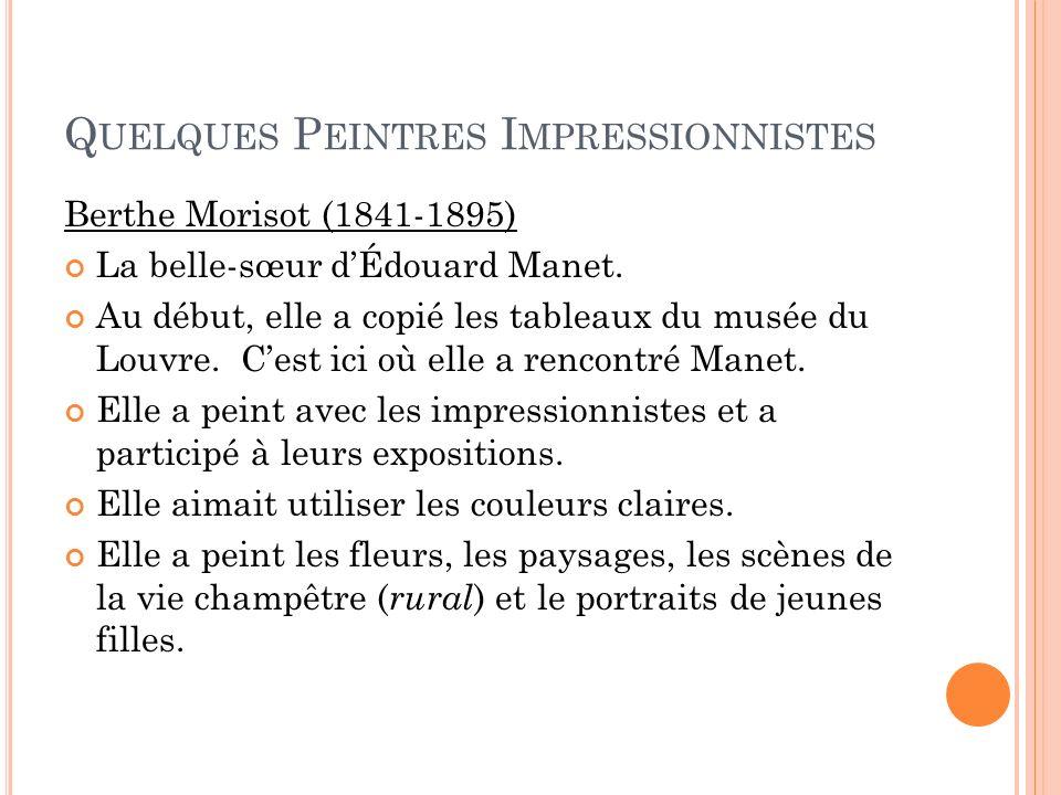 Q UELQUES P EINTRES I MPRESSIONNISTES Berthe Morisot (1841-1895) La belle-sœur dÉdouard Manet. Au début, elle a copié les tableaux du musée du Louvre.