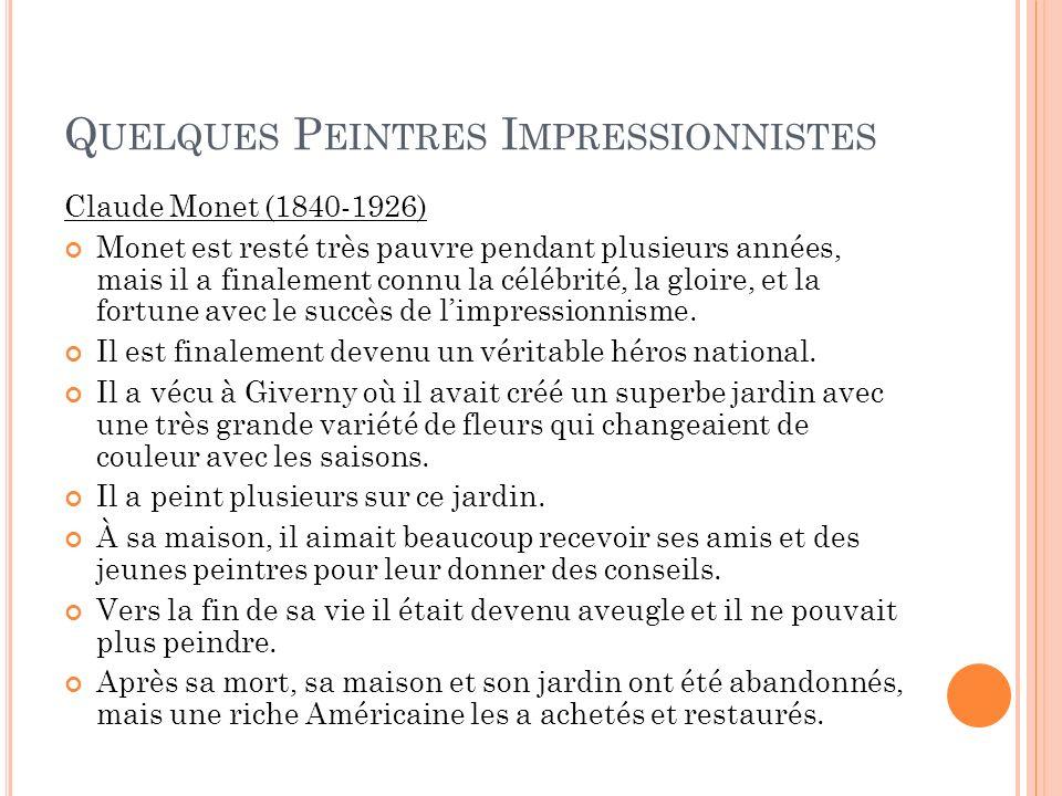 Q UELQUES P EINTRES I MPRESSIONNISTES Claude Monet (1840-1926) Monet est resté très pauvre pendant plusieurs années, mais il a finalement connu la cél