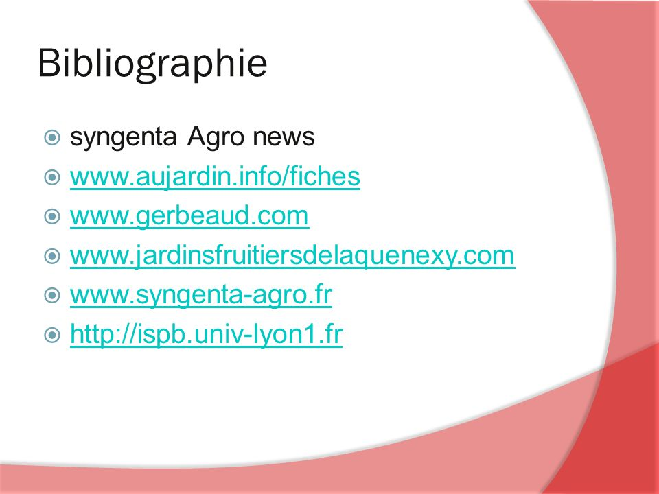 Bibliographie syngenta Agro news www.aujardin.info/fiches www.gerbeaud.com www.jardinsfruitiersdelaquenexy.com www.syngenta-agro.fr http://ispb.univ-lyon1.fr