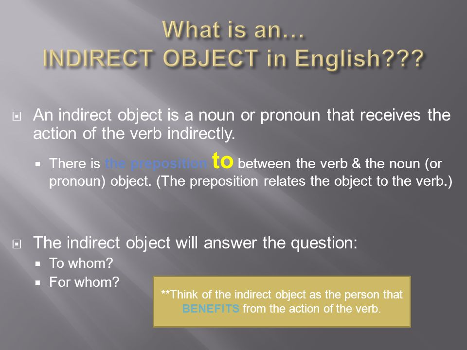 An indirect object is a noun or pronoun that receives the action of the verb indirectly.