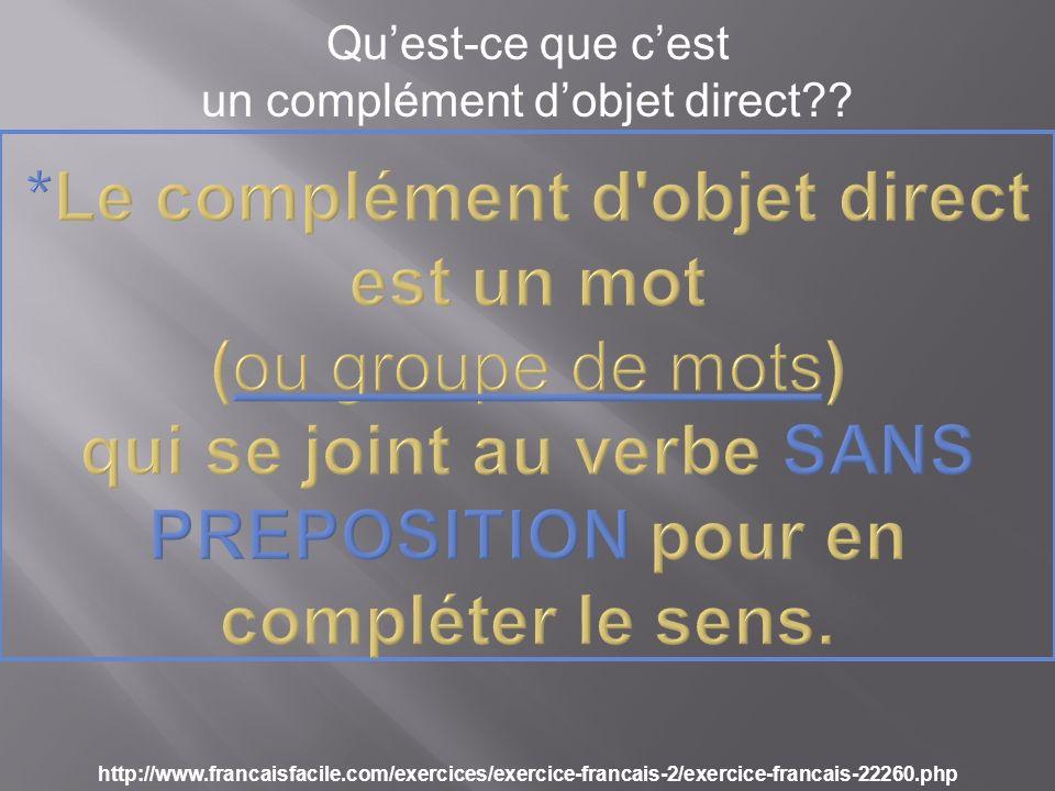 Quest-ce que cest un complément dobjet direct?? http://www.francaisfacile.com/exercices/exercice-francais-2/exercice-francais-22260.php