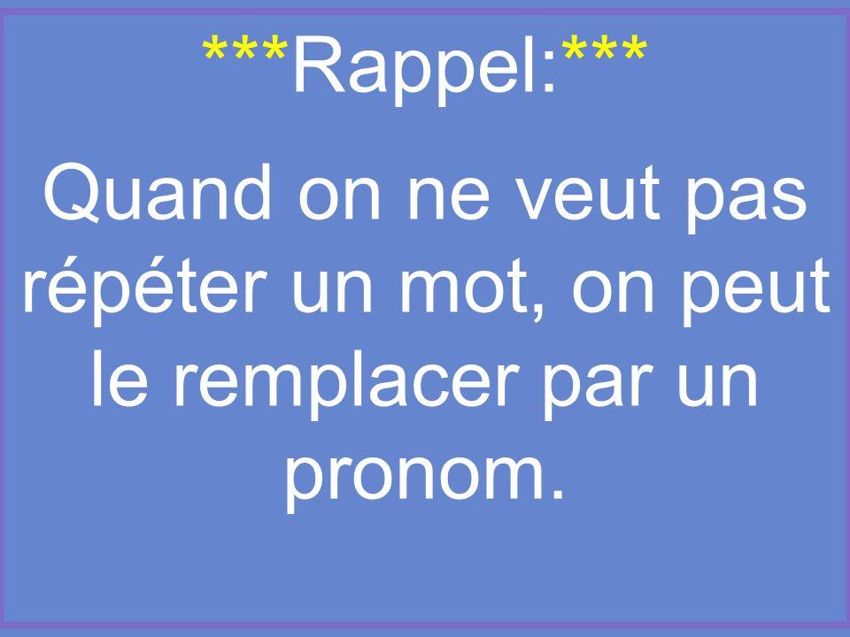 ***Rappel:***. Quand on ne veut pas répéter un mot, on peut le remplacer par un pronom.