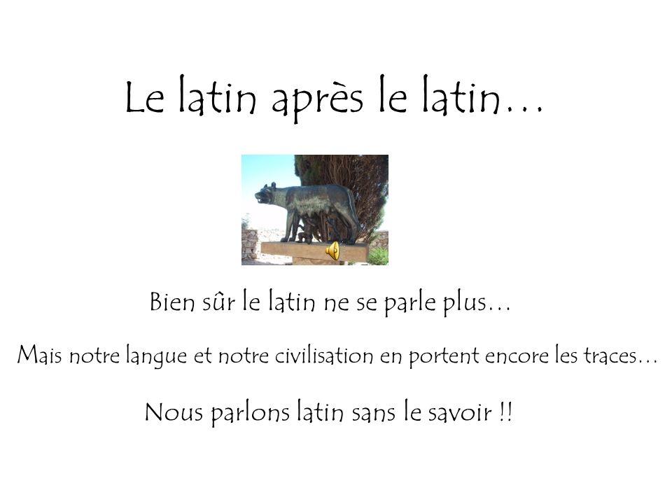 Le latin après le latin… Bien sûr le latin ne se parle plus… M ais notre langue et notre civilisation en portent encore les traces… Nous parlons latin