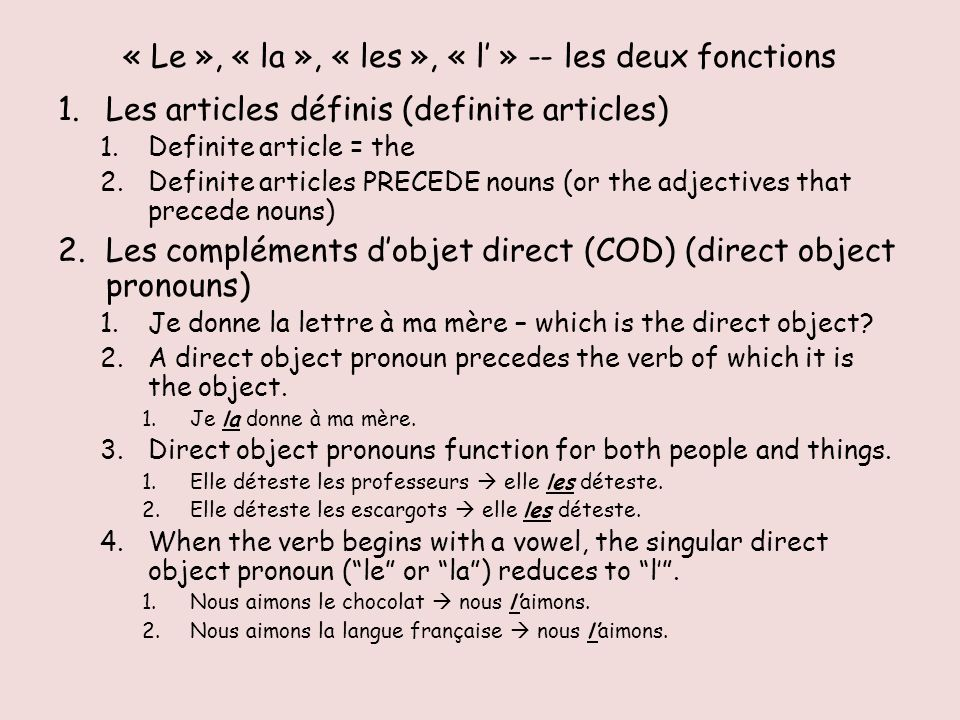 « Le », « la », « les », « l » -- les deux fonctions 1.Les articles définis (definite articles) 1.Definite article = the 2.Definite articles PRECEDE nouns (or the adjectives that precede nouns) 2.Les compléments dobjet direct (COD) (direct object pronouns) 1.Je donne la lettre à ma mère – which is the direct object.
