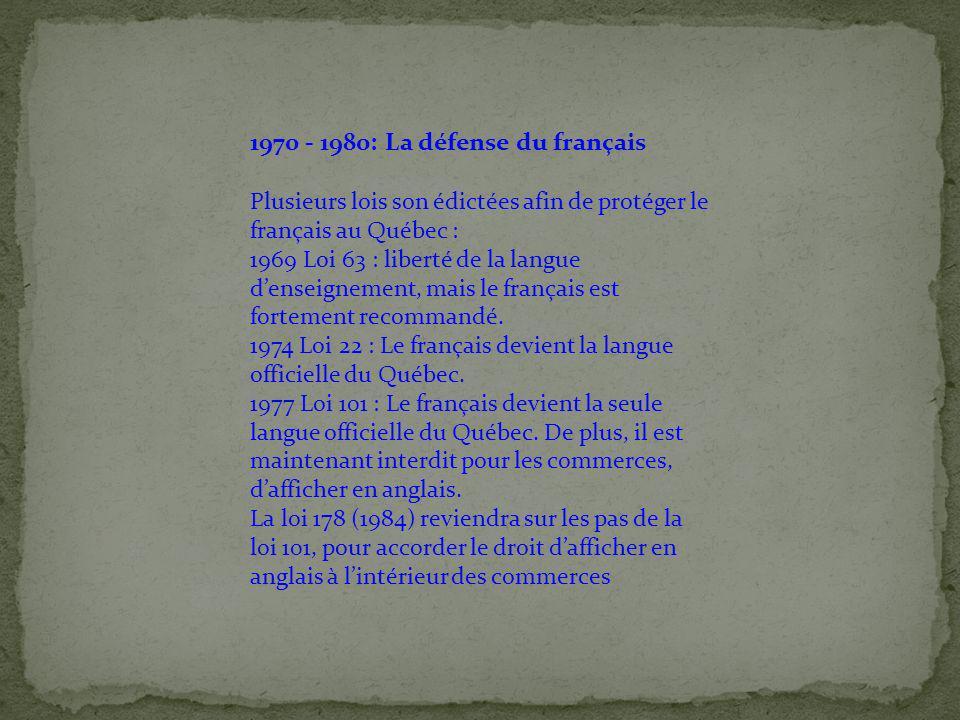 1970 - 1980: La défense du français Plusieurs lois son édictées afin de protéger le français au Québec : 1969 Loi 63 : liberté de la langue denseignement, mais le français est fortement recommandé.