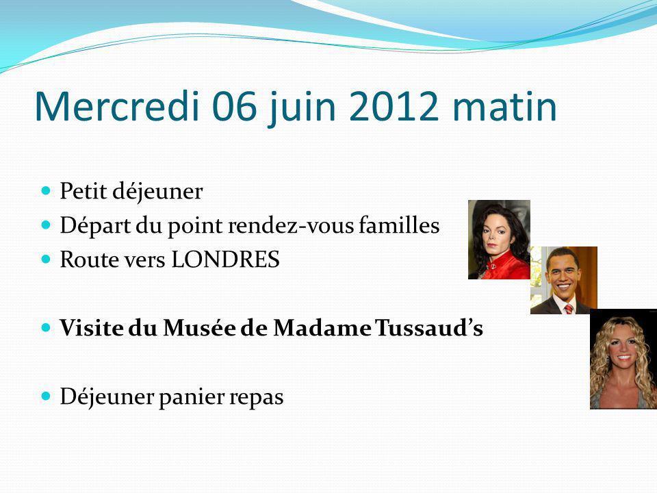 Mercredi 06 juin 2012 matin Petit déjeuner Départ du point rendez-vous familles Route vers LONDRES Visite du Musée de Madame Tussauds Déjeuner panier