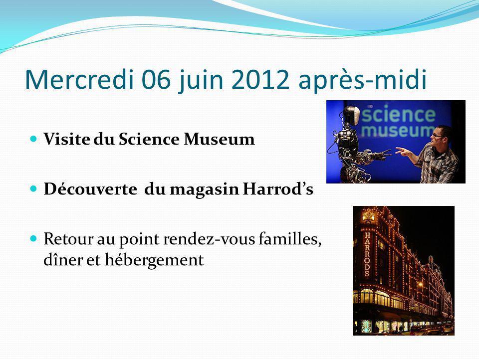 Mercredi 06 juin 2012 après-midi Visite du Science Museum Découverte du magasin Harrods Retour au point rendez-vous familles, dîner et hébergement