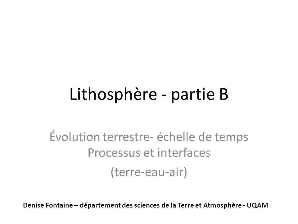 Lithosphère - partie B Évolution terrestre- échelle de temps Processus et interfaces (terre-eau-air) Denise Fontaine – département des sciences de la