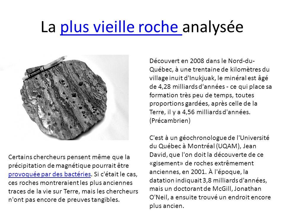 La plus vieille roche analyséeplus vieille roche Découvert en 2008 dans le Nord-du- Québec, à une trentaine de kilomètres du village inuit d'Inukjuak,