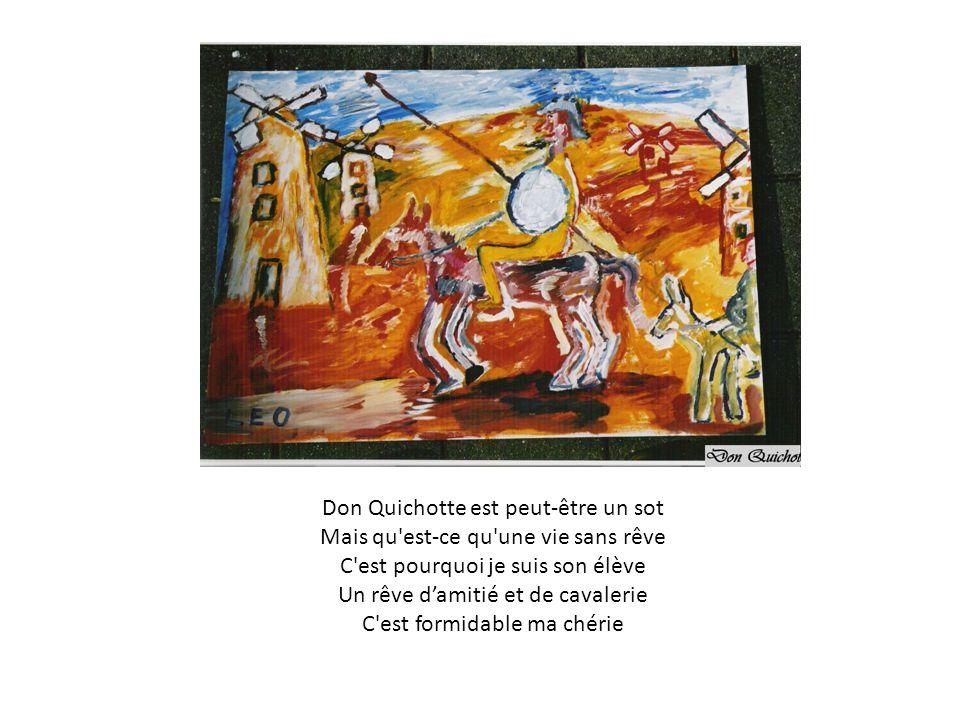 Don Quichotte est peut-être un sot Mais qu'est-ce qu'une vie sans rêve C'est pourquoi je suis son élève Un rêve damitié et de cavalerie C'est formidab