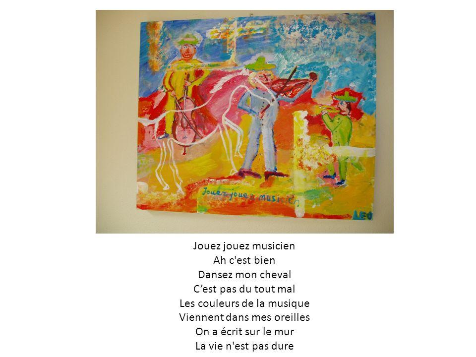Jouez jouez musicien Ah c est bien Dansez mon cheval Cest pas du tout mal Les couleurs de la musique Viennent dans mes oreilles On a écrit sur le mur La vie n est pas dure