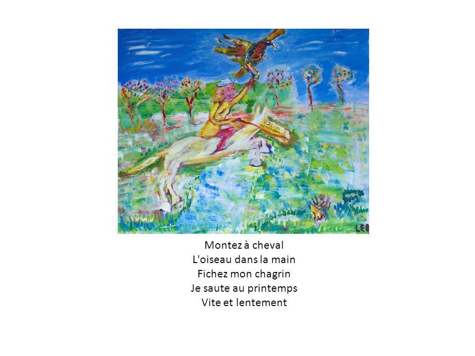 Montez à cheval L'oiseau dans la main Fichez mon chagrin Je saute au printemps Vite et lentement