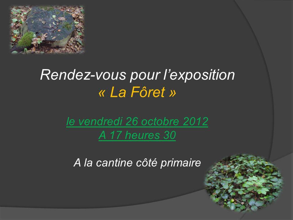 Rendez-vous pour lexposition « La Fôret » le vendredi 26 octobre 2012 A 17 heures 30 A la cantine côté primaire