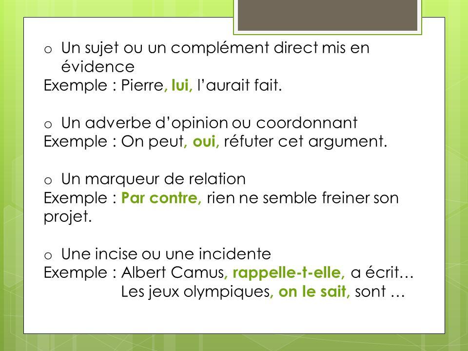 o Un sujet ou un complément direct mis en évidence Exemple : Pierre, lui, laurait fait. o Un adverbe dopinion ou coordonnant Exemple : On peut, oui, r
