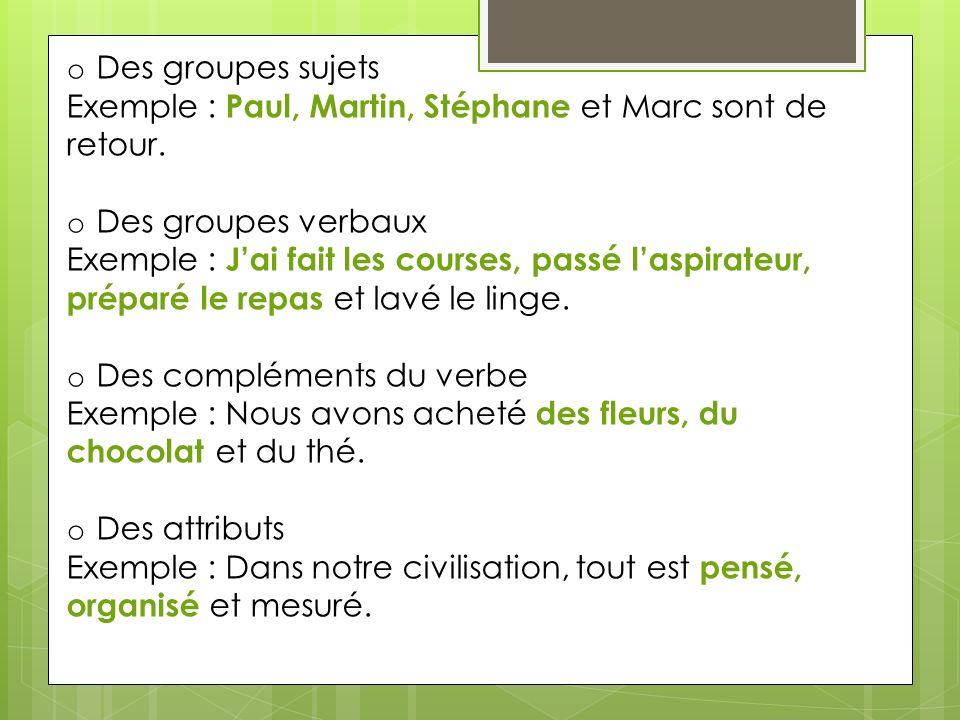 o Des groupes sujets Exemple : Paul, Martin, Stéphane et Marc sont de retour. o Des groupes verbaux Exemple : Jai fait les courses, passé laspirateur,