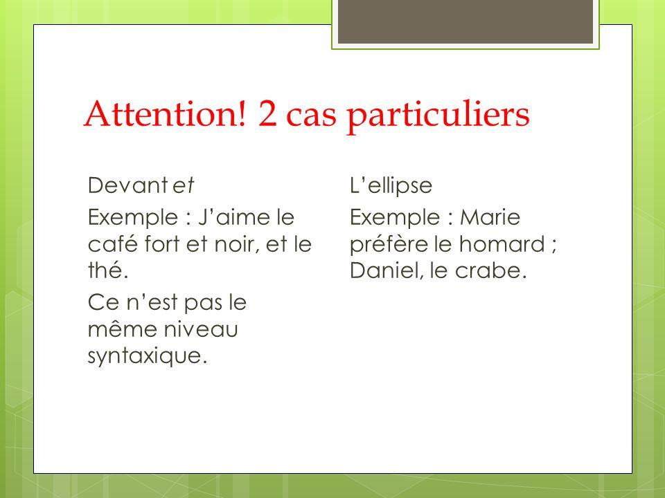 Attention! 2 cas particuliers Devant et Exemple : Jaime le café fort et noir, et le thé. Ce nest pas le même niveau syntaxique. Lellipse Exemple : Mar