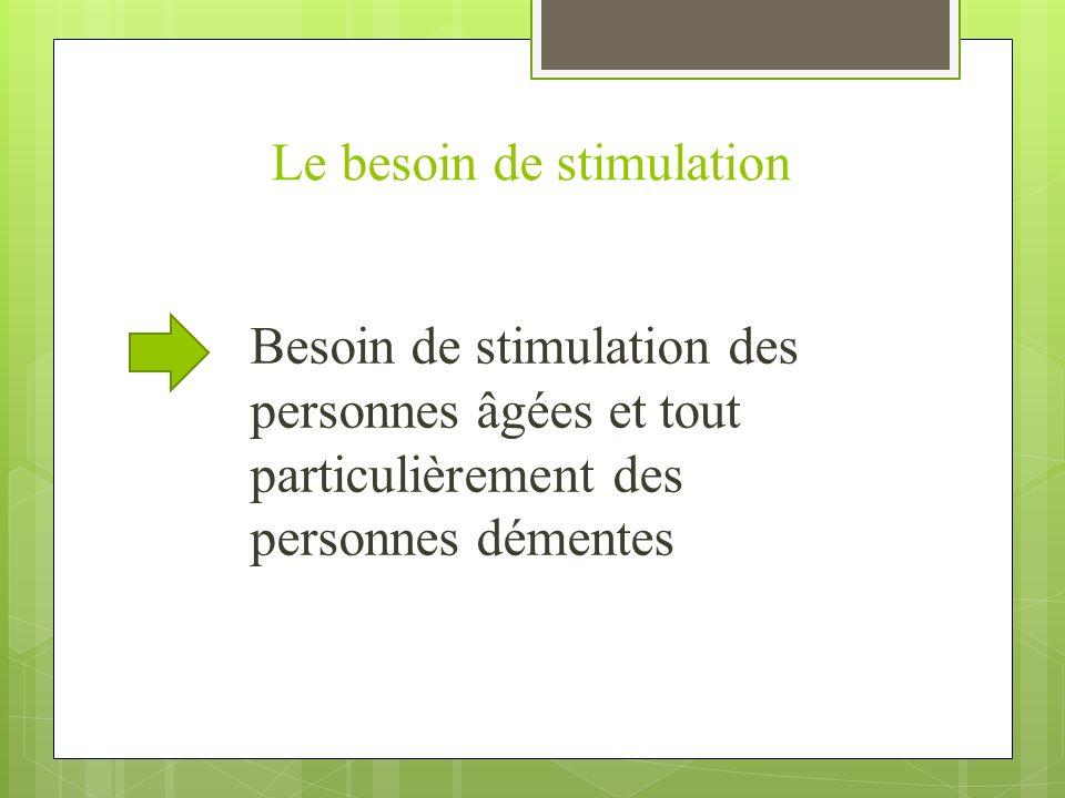 Le besoin de stimulation Besoin de stimulation des personnes âgées et tout particulièrement des personnes démentes