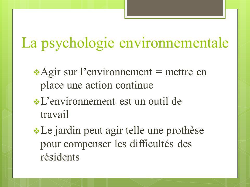 La psychologie environnementale Agir sur lenvironnement = mettre en place une action continue Lenvironnement est un outil de travail Le jardin peut ag