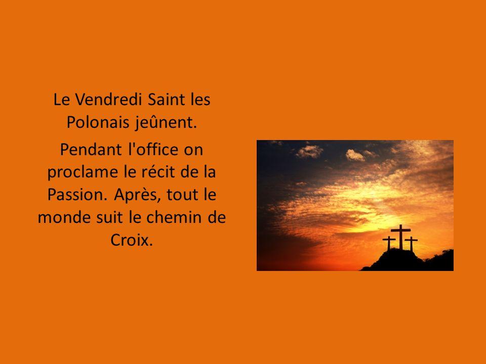 Le Vendredi Saint les Polonais jeûnent. Pendant l'office on proclame le récit de la Passion. Après, tout le monde suit le chemin de Croix.