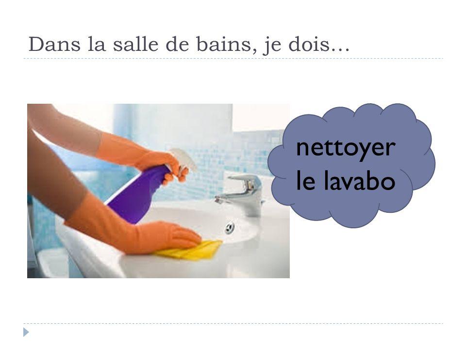 Dans la salle de bains, je dois… nettoyer le lavabo