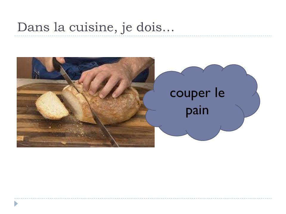 Dans la cuisine, je dois… couper le pain