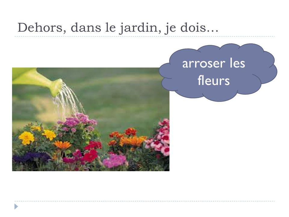 Dehors, dans le jardin, je dois… arroser les fleurs