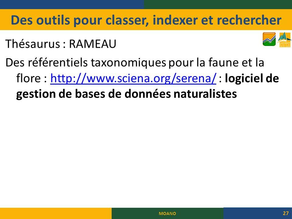 Des outils pour classer, indexer et rechercher Thésaurus : RAMEAU Des référentiels taxonomiques pour la faune et la flore : http://www.sciena.org/serena/ : logiciel de gestion de bases de données naturalisteshttp://www.sciena.org/serena/ MOANO 27