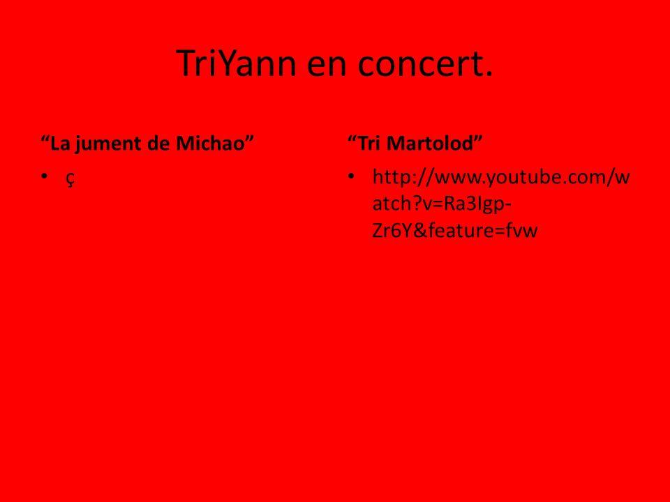 TriYann en concert. La jument de Michao ç Tri Martolod http://www.youtube.com/w atch?v=Ra3Igp- Zr6Y&feature=fvw
