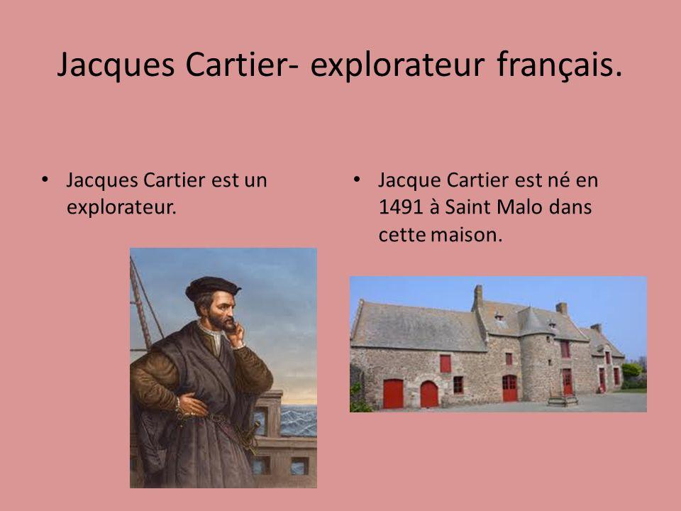 Jacques Cartier- explorateur français. Jacques Cartier est un explorateur. Jacque Cartier est né en 1491 à Saint Malo dans cette maison.