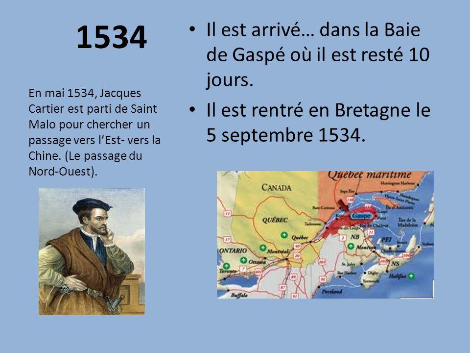 1534 Il est arrivé… dans la Baie de Gaspé où il est resté 10 jours. Il est rentré en Bretagne le 5 septembre 1534. En mai 1534, Jacques Cartier est pa