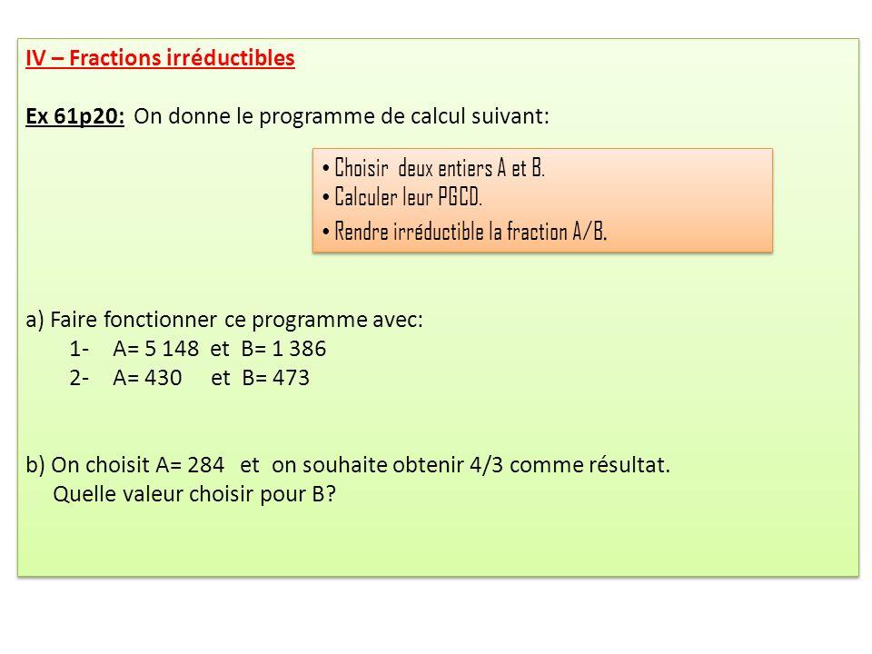 IV – Fractions irréductibles Ex 61p20: On donne le programme de calcul suivant: a) Faire fonctionner ce programme avec: 1- A= 5 148 et B= 1 386 2-A= 430 et B= 473 b) On choisit A= 284 et on souhaite obtenir 4/3 comme résultat.