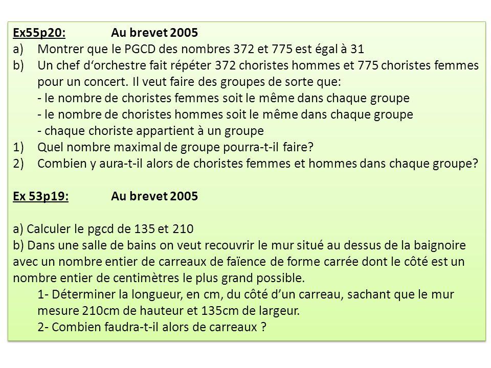 Ex55p20: Au brevet 2005 a) Montrer que le PGCD des nombres 372 et 775 est égal à 31 b) Un chef dorchestre fait répéter 372 choristes hommes et 775 choristes femmes pour un concert.
