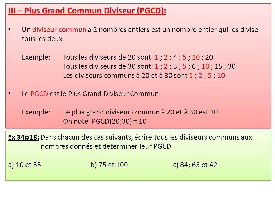 III – Plus Grand Commun Diviseur (PGCD): Un diviseur commun a 2 nombres entiers est un nombre entier qui les divise tous les deux Exemple: Tous les diviseurs de 20 sont: 1 ; 2 ; 4 ; 5 ; 10 ; 20 Tous les diviseurs de 30 sont: 1 ; 2 ; 3 ; 5 ; 6 ; 10 ; 15 ; 30 Les diviseurs communs à 20 et à 30 sont 1 ; 2 ; 5 ; 10 Le PGCD est le Plus Grand Diviseur Commun Exemple:Le plus grand diviseur commun à 20 et à 30 est 10.