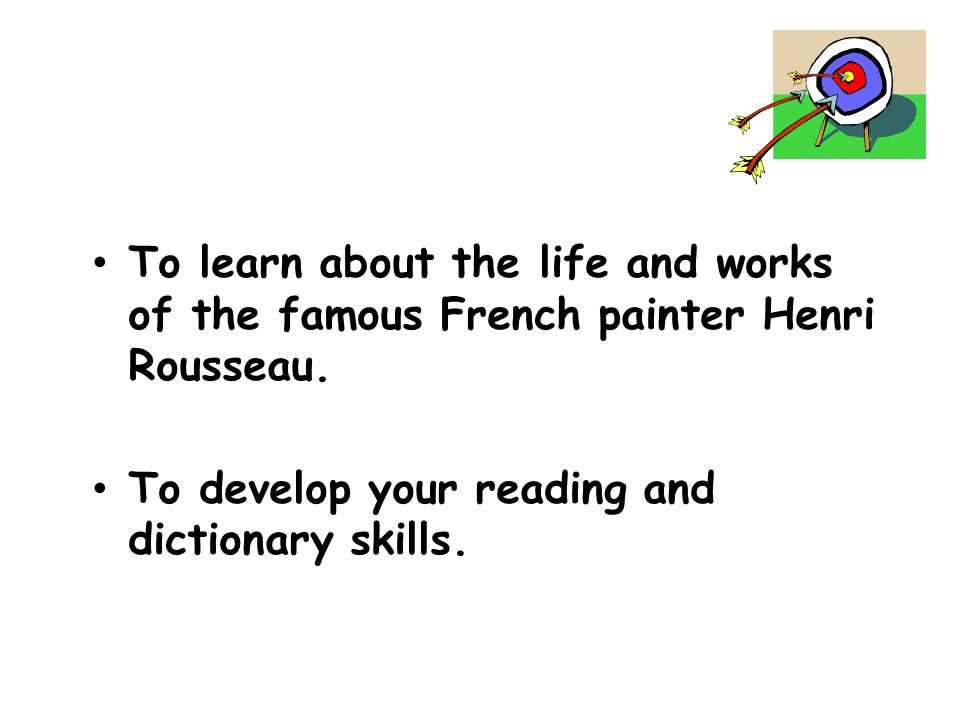 To learn about the life and works of the famous French painter Henri Rousseau. To develop your reading and dictionary skills.