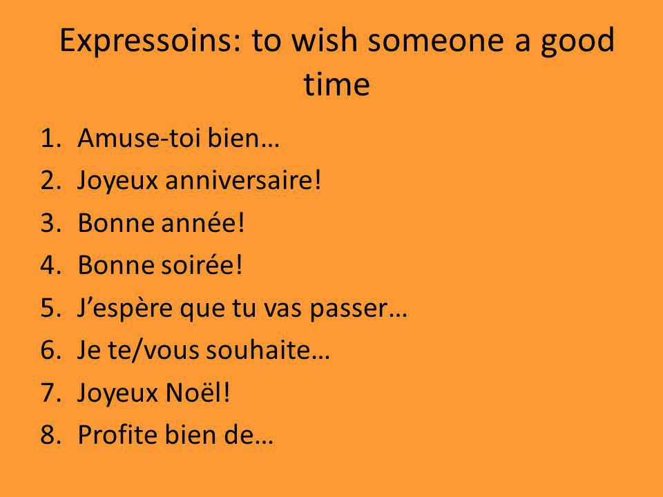 Expressoins: to wish someone a good time 1.Amuse-toi bien… 2.Joyeux anniversaire.