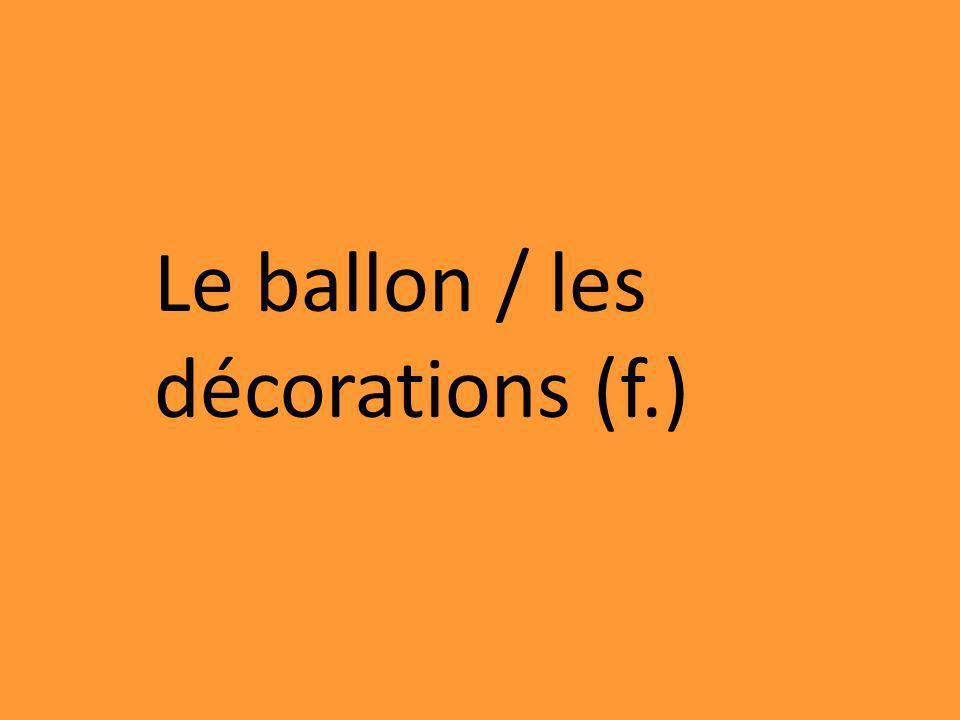 Le ballon / les décorations (f.)