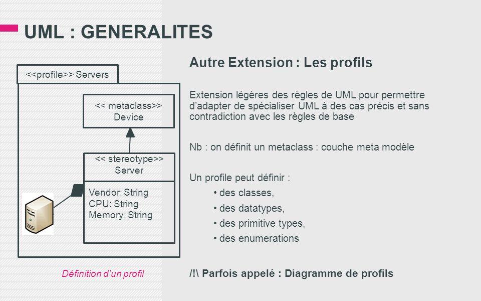 UML : GENERALITES Autre Extension : Les profils Extension légères des règles de UML pour permettre dadapter de spécialiser UML à des cas précis et sans contradiction avec les règles de base Nb : on définit un metaclass : couche meta modèle Un profile peut définir : des classes, des datatypes, des primitive types, des enumerations /!\ Parfois appelé : Diagramme de profils > Servers > Device > Server Vendor: String CPU: String Memory: String Définition dun profil