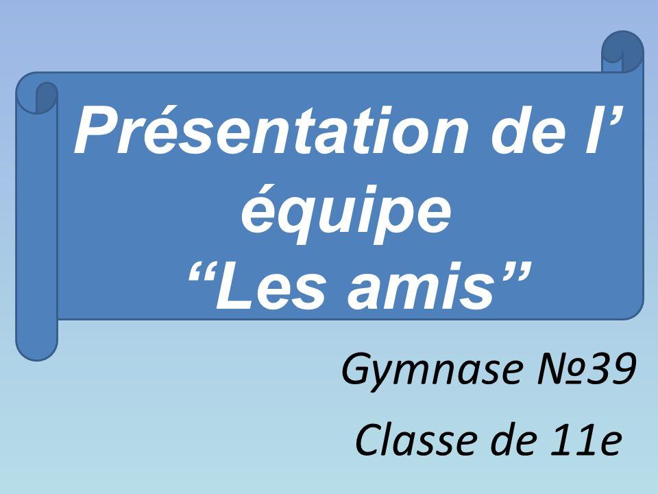 Présentation de l équipe Les amis Gymnase 39 Classe de 11e