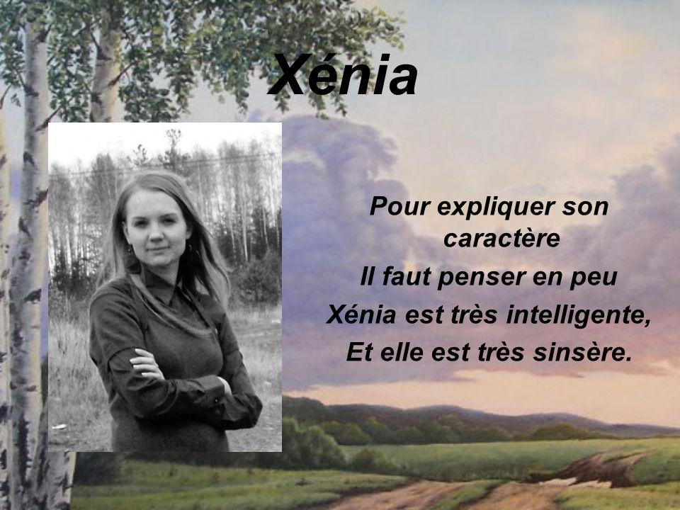 Xénia Pour expliquer son caractère Il faut penser en peu Xénia est très intelligente, Et elle est très sinsère.