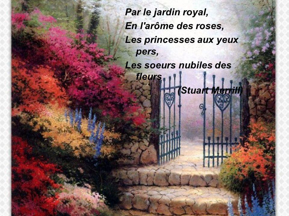 Par le jardin royal, En l arôme des roses, Les princesses aux yeux pers, Les soeurs nubiles des fleurs (Stuart Merrill)