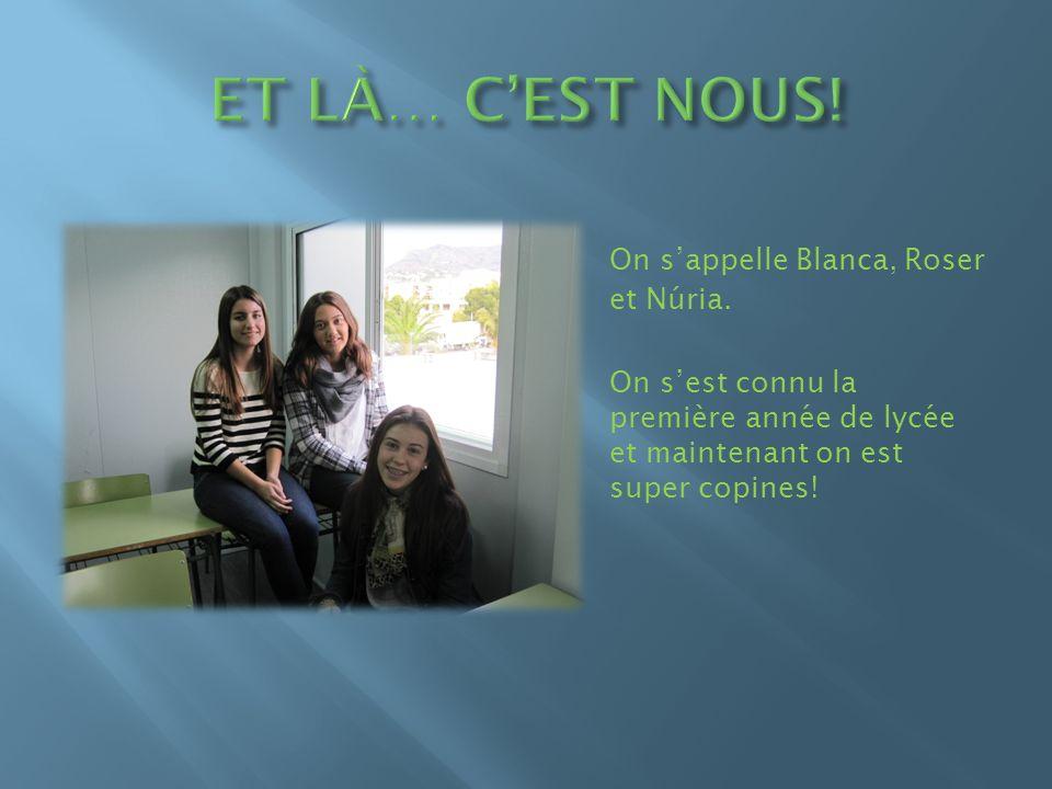On sappelle Blanca, Roser et Núria. On sest connu la première année de lycée et maintenant on est super copines!