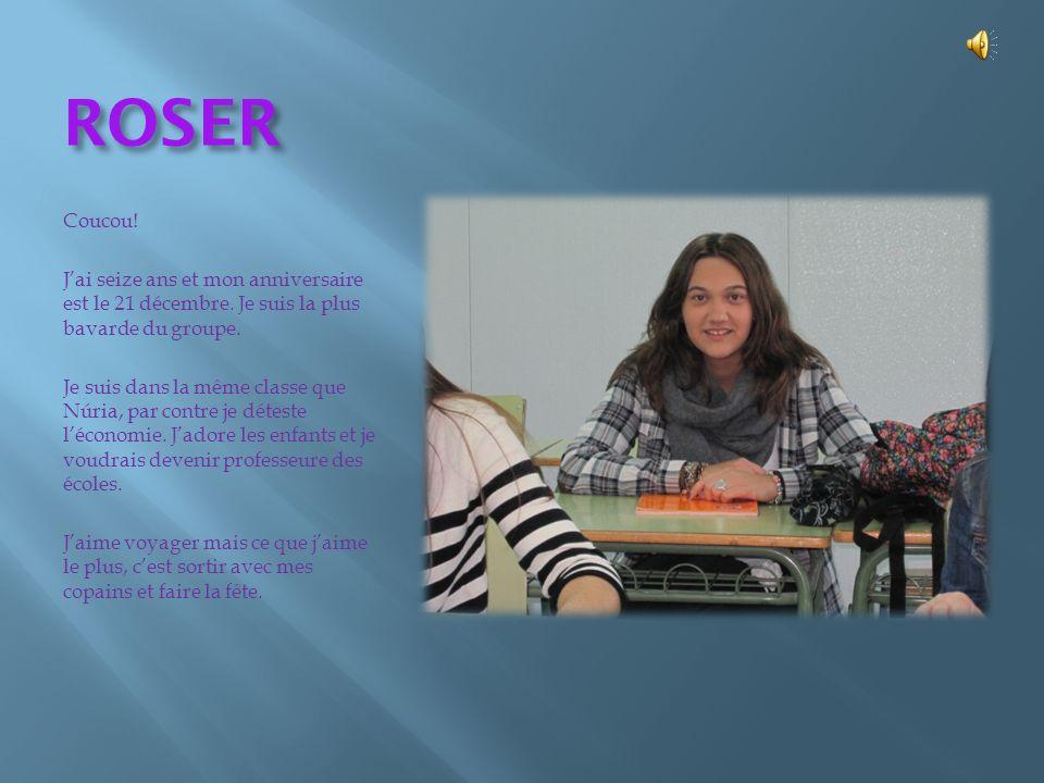 ROSER Coucou! Jai seize ans et mon anniversaire est le 21 décembre. Je suis la plus bavarde du groupe. Je suis dans la même classe que Núria, par cont
